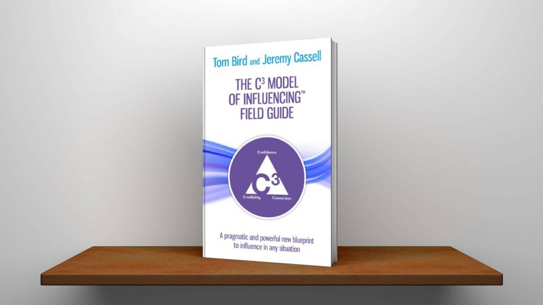 The C³ Model of Influencing Field Guide: A pragmatic and powerful new blueprint to influence in any situation